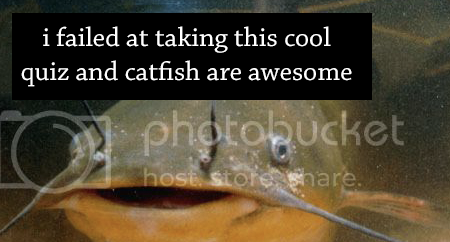 I failed this quiz, and catfish are awesome!